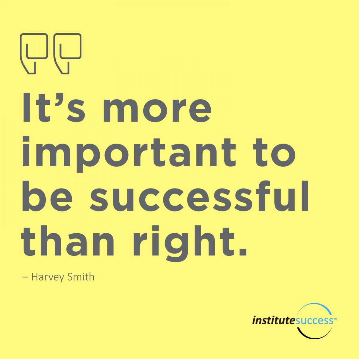 It's more important to be successful than right.    Harvey Smith