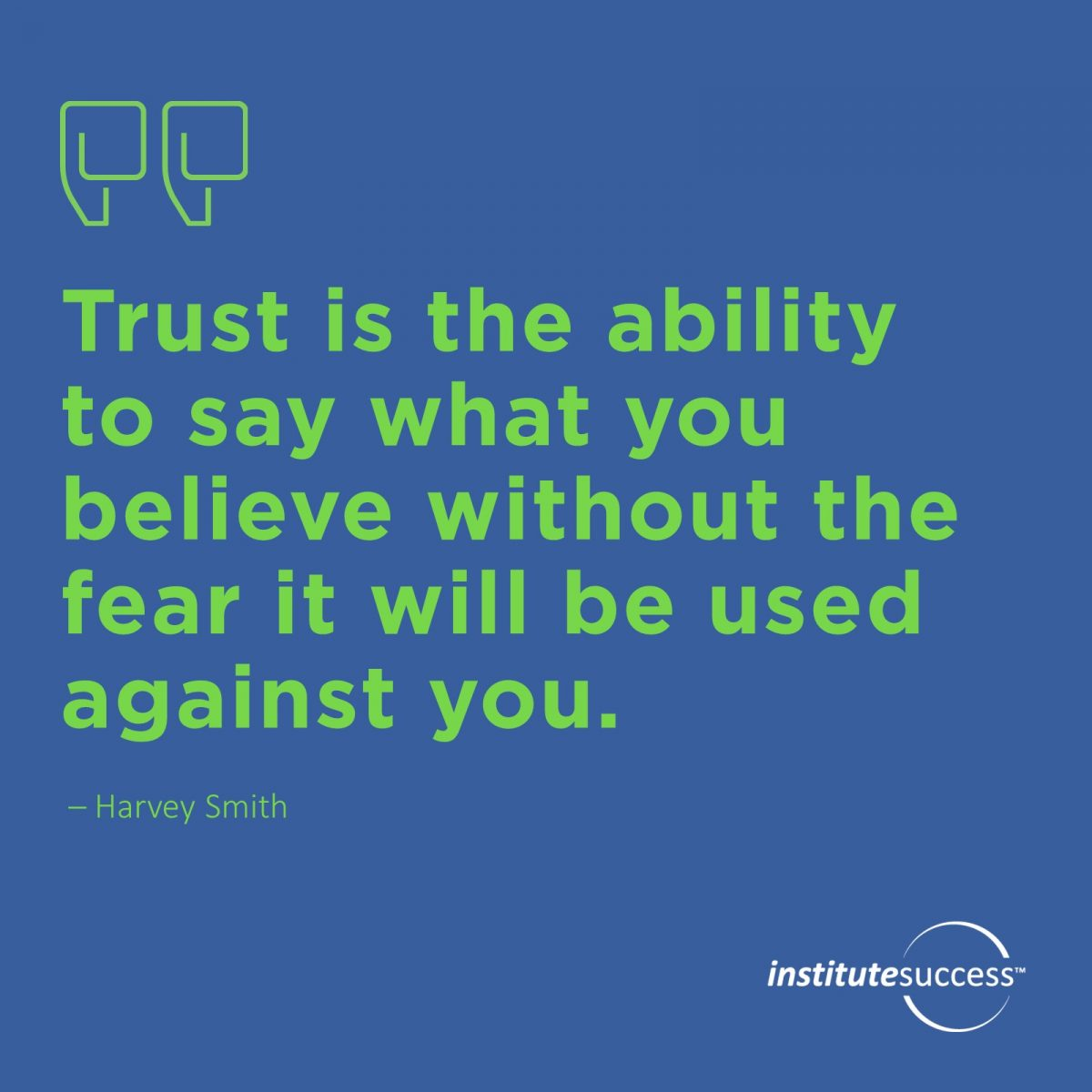 Trust is the ability to say what you believe without the fear it will be used against you. 	Harvey Smith