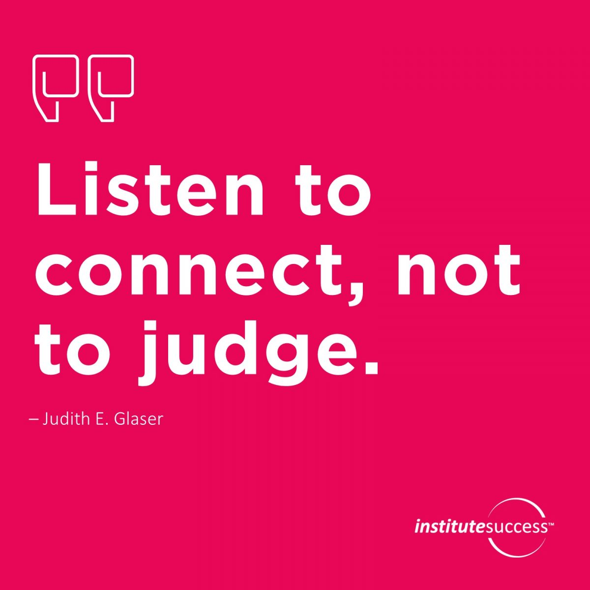Listen to connect, not to judge.	Judith E. Glaser