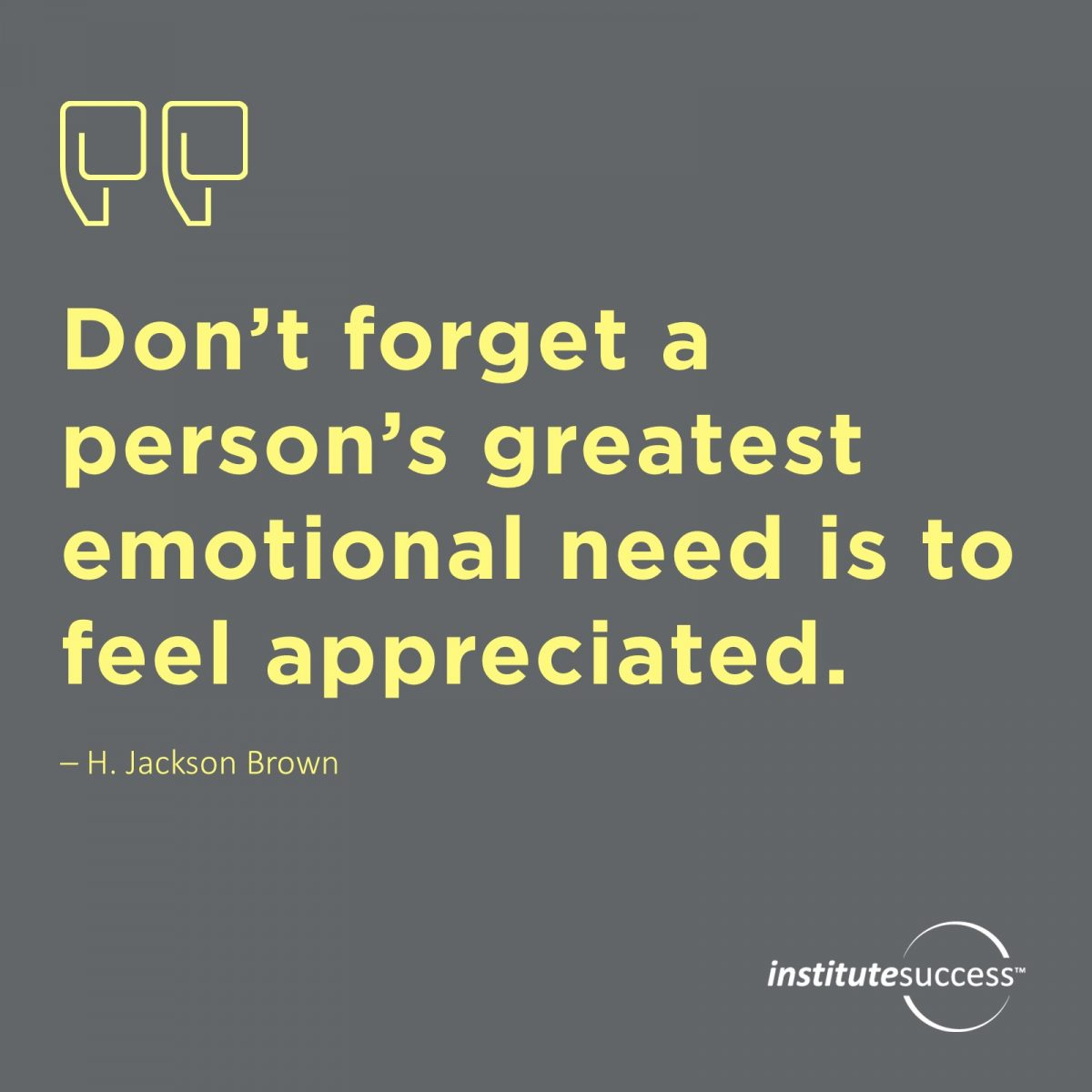 Don't forget a person's greatest emotional need is to feel appreciated.H. Jackson Brown