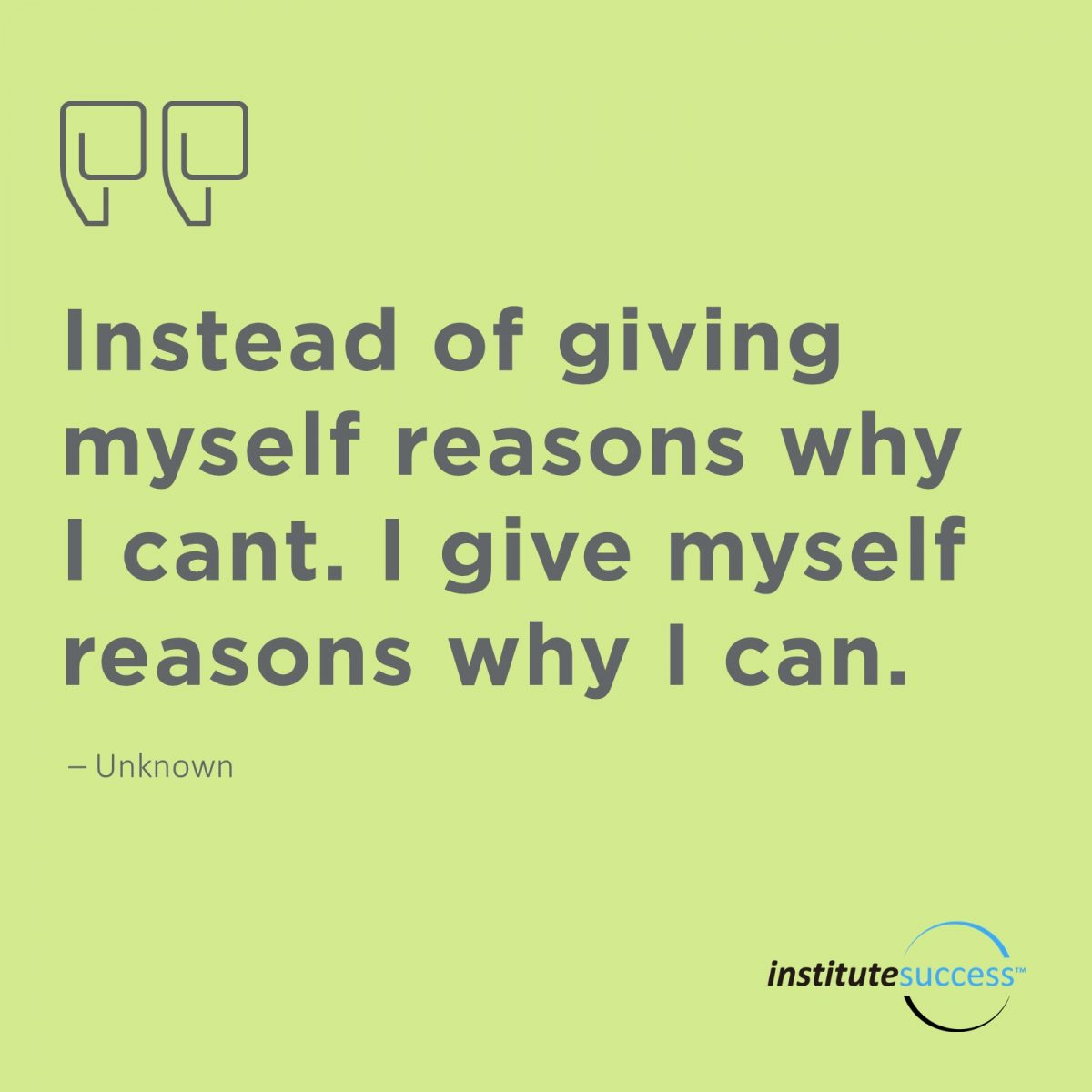 Instead of giving myself reasons why I cant. I give myself reasons why I can – Unknown