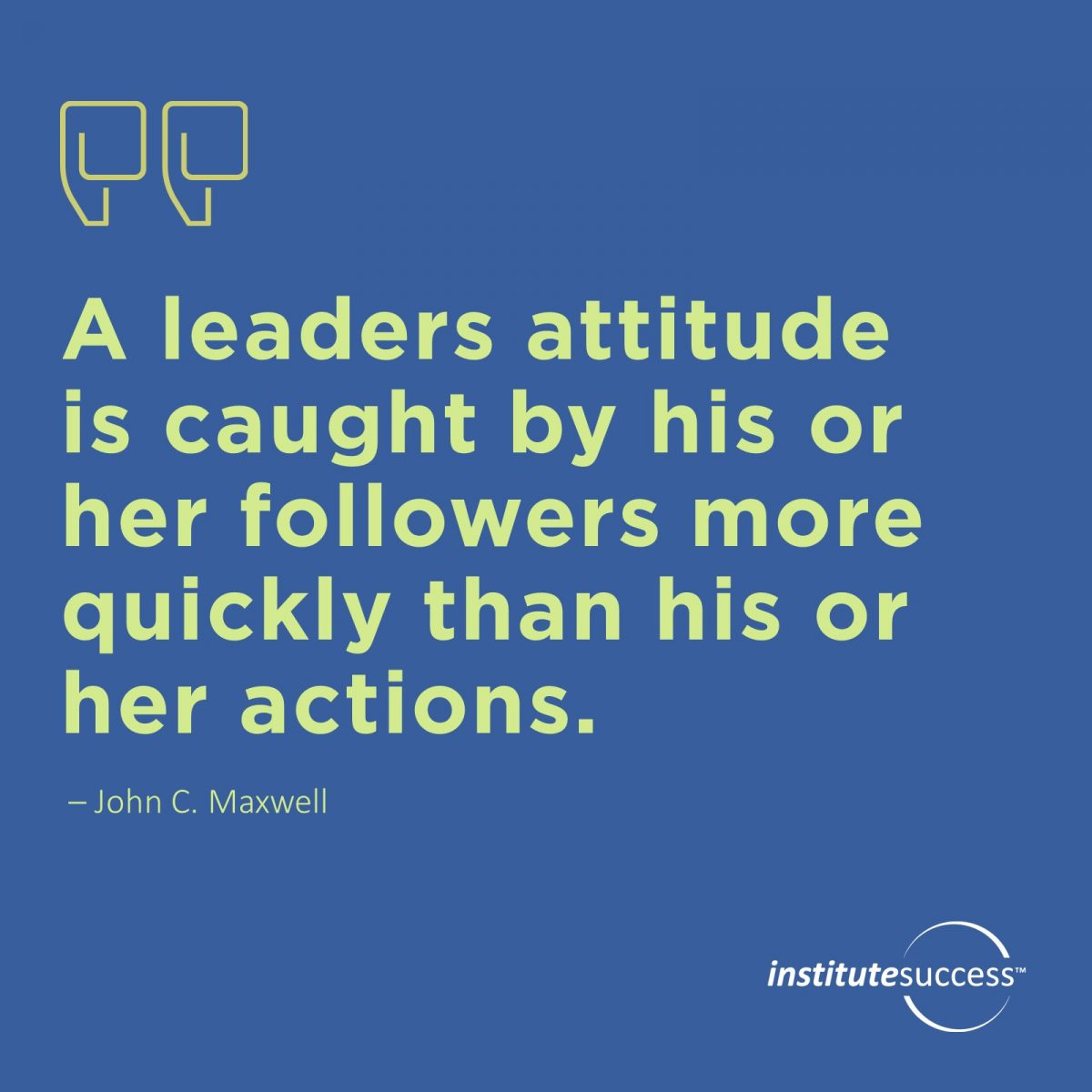 A leaders attitude is caught by his or her followers more quickly than his or her actions.	John C. Maxwell