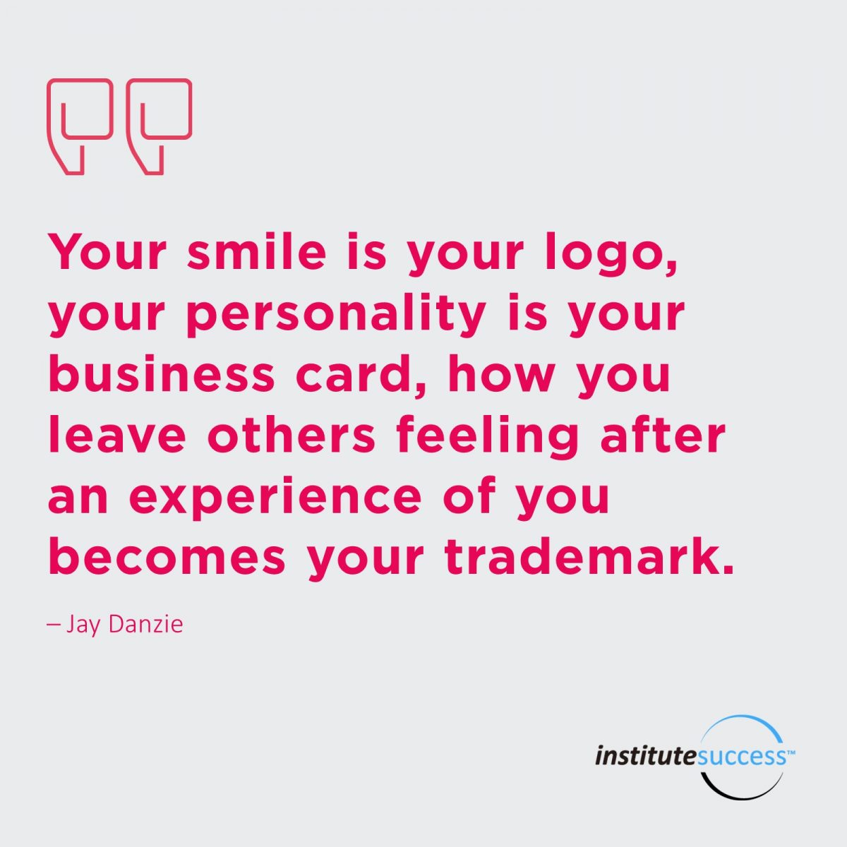 Your smile is your logo, your personality is your business card, how you leave others feeling after an experience of you becomes your trademark.	Jay Danzie