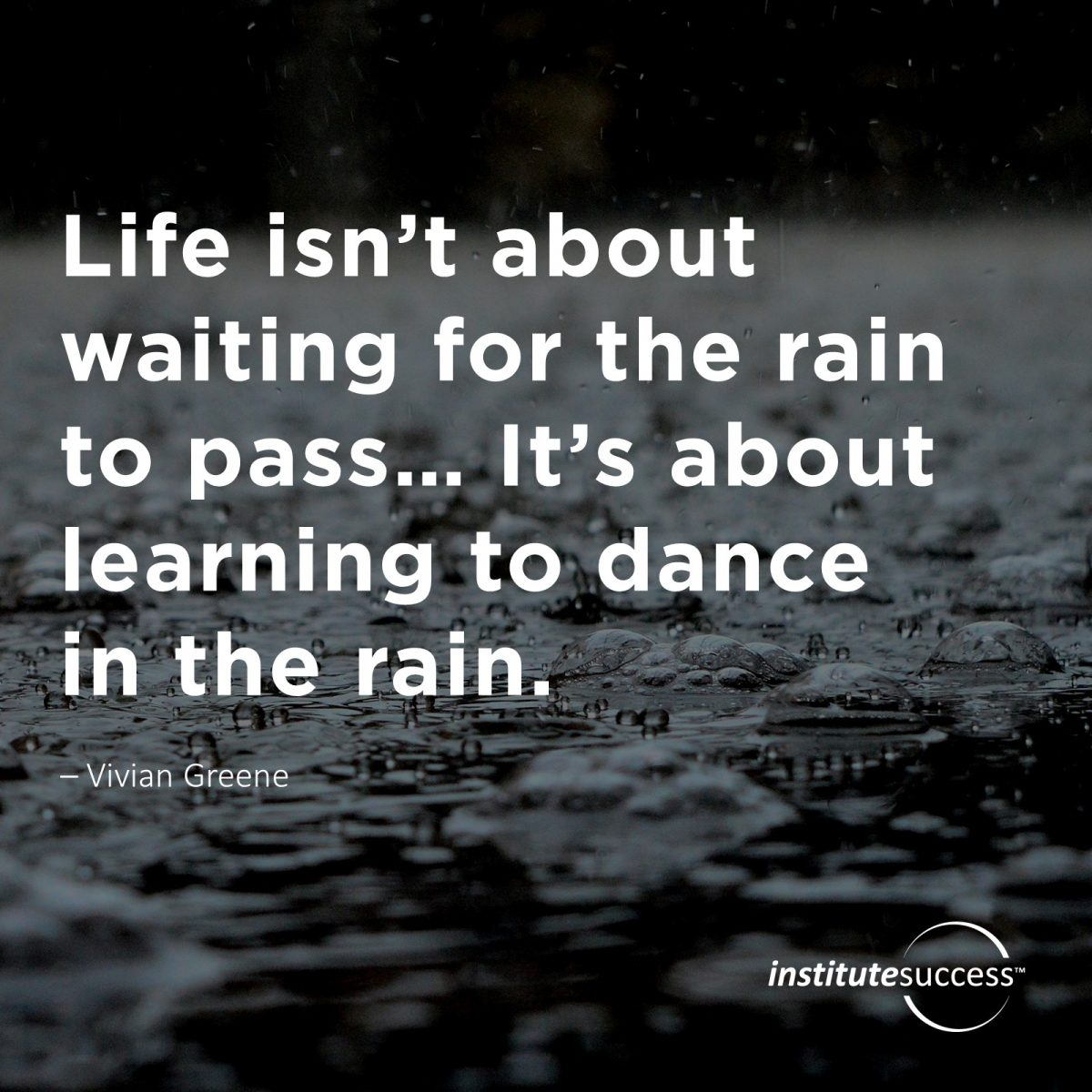 Life isn't about waiting for the rain to pass… It's about learning to dance in the rain. Vivian Greene