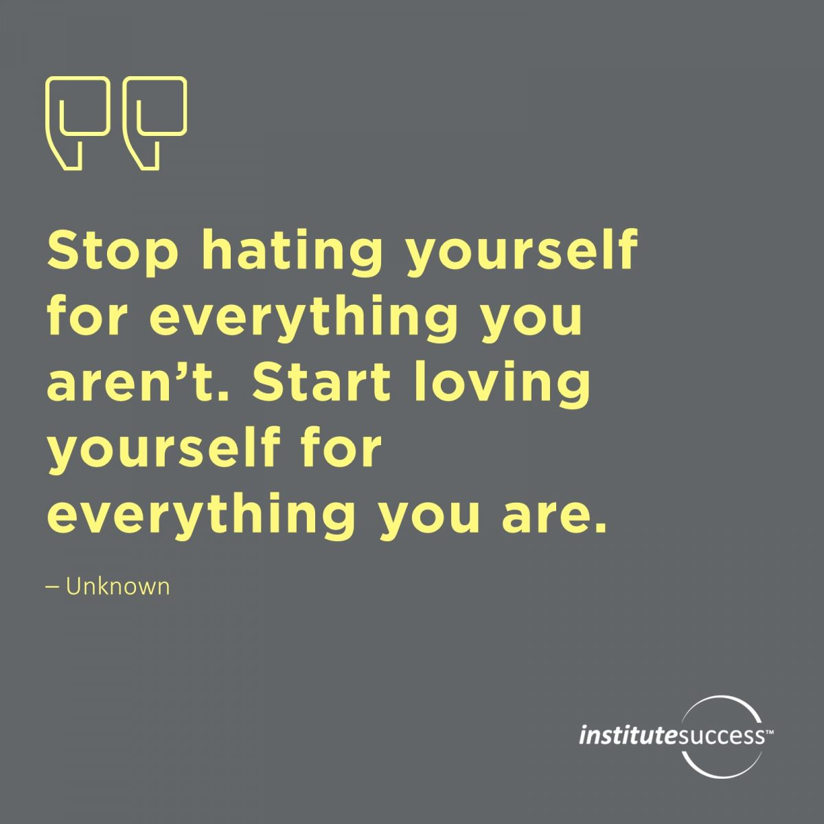 Stop hating yourself for everything you aren't. Start loving yourself for everything you are.  Unknown