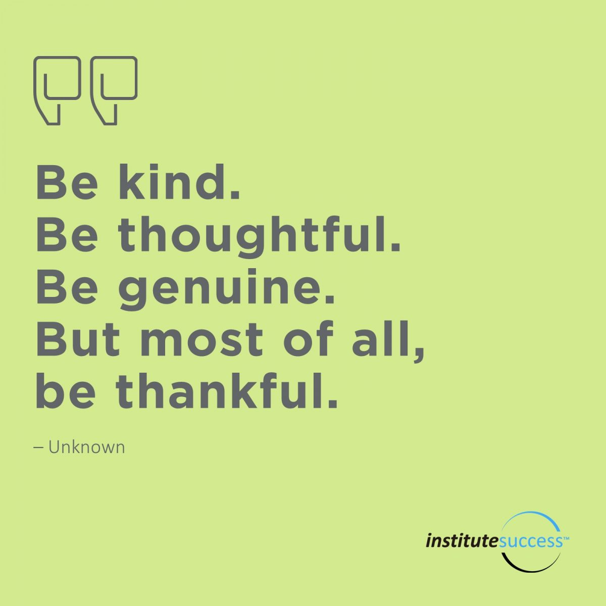 Be kind. Be thoughtful. Be genuine. But most of all, be thankful. Unknown