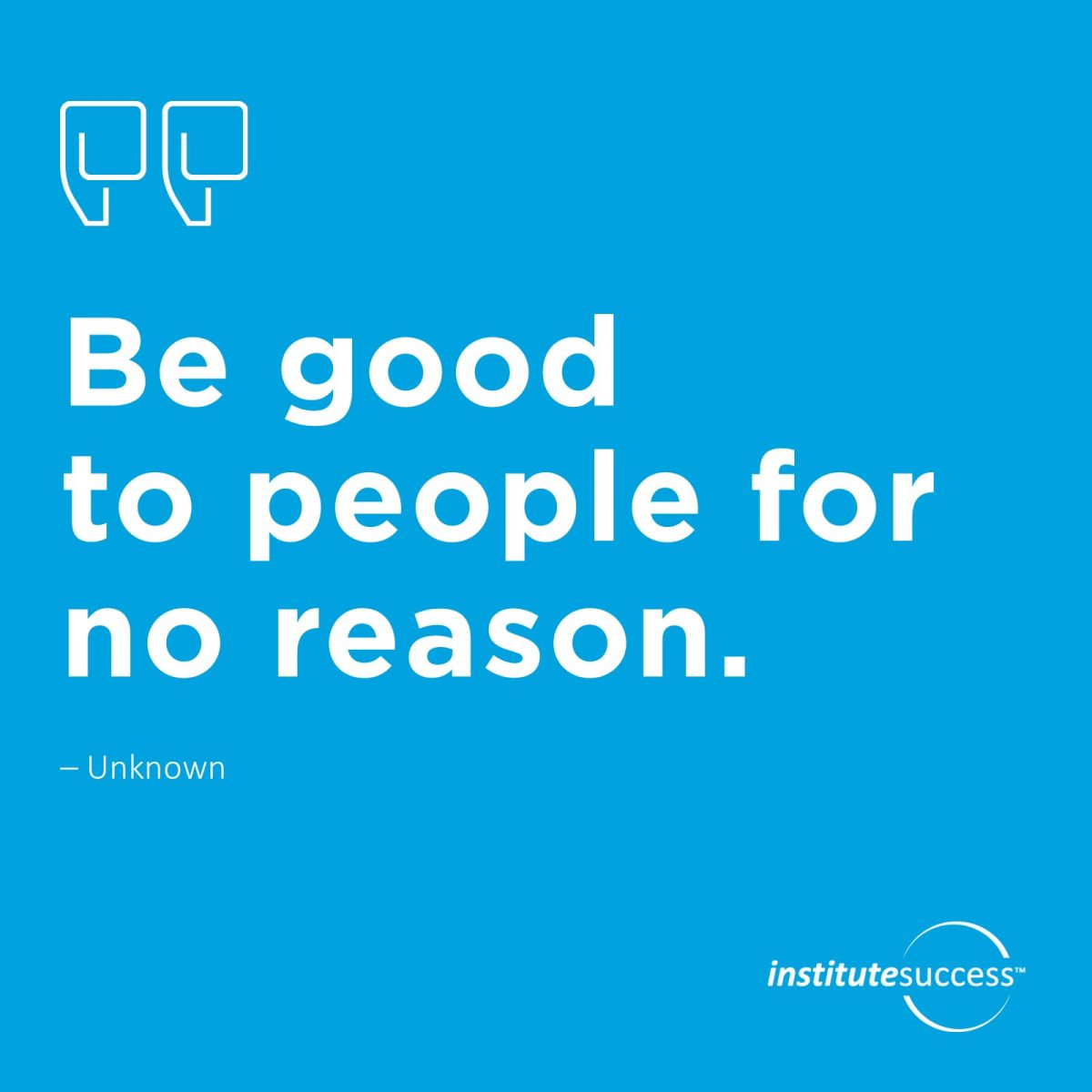 Be good to people for no reason. 	Unknown