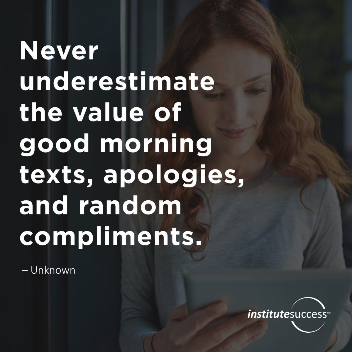 Never underestimate the value of good morning texts, apologies, and random compliments.	Unknown
