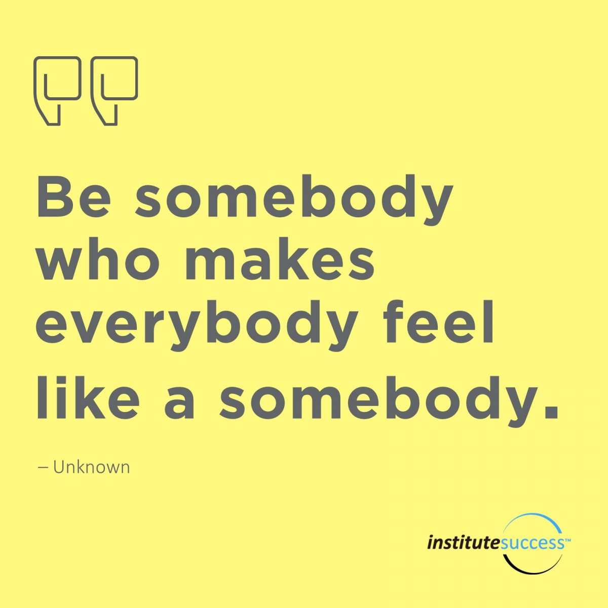 Be somebody who make everybody feel like a somebody.	Unknown