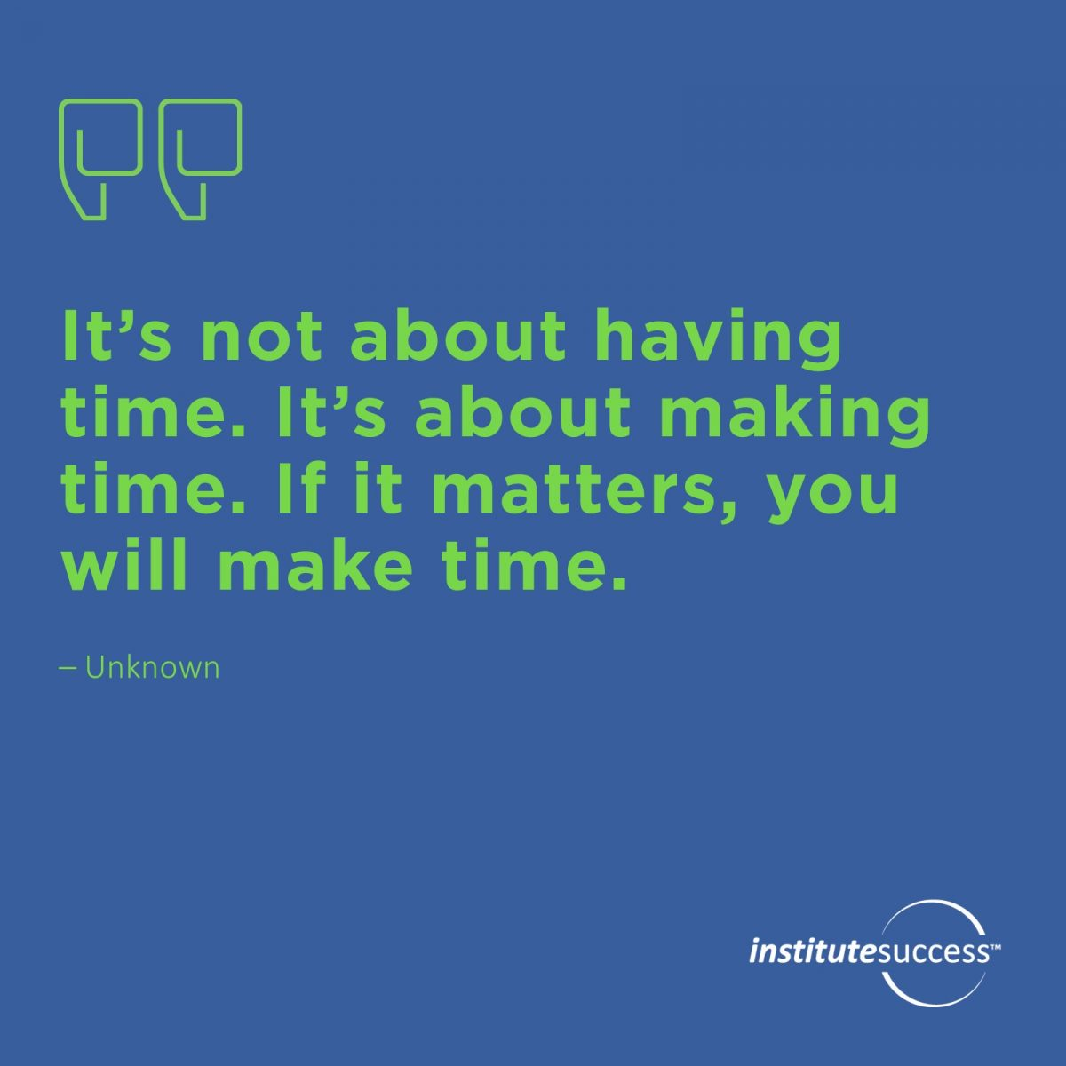 It's not about having time. It's about making time. If it matters, you will make time.  Unknown