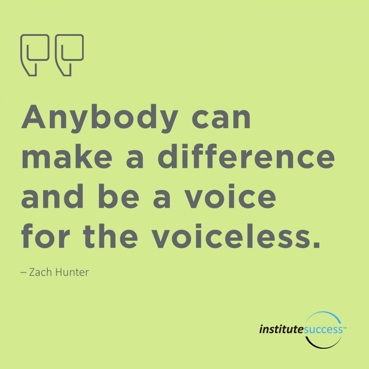 Anybody can make a difference and be voice for the voiceless.  Zach Hunter