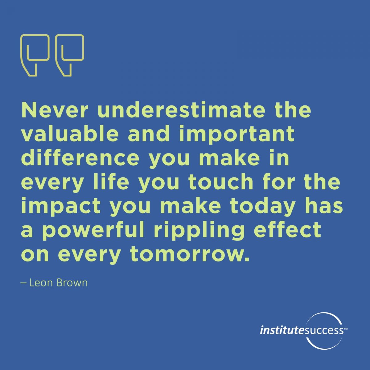 Never underestimate the valuable and important difference you make in every life you touch for the impact you make today has a powerful rippling effect on every tomorrow.  Leon Brown