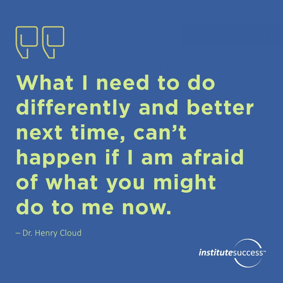 What I need to do differently and better next time, can't happen if I am afraid of what you might do to me now. Dr. Henry Cloud