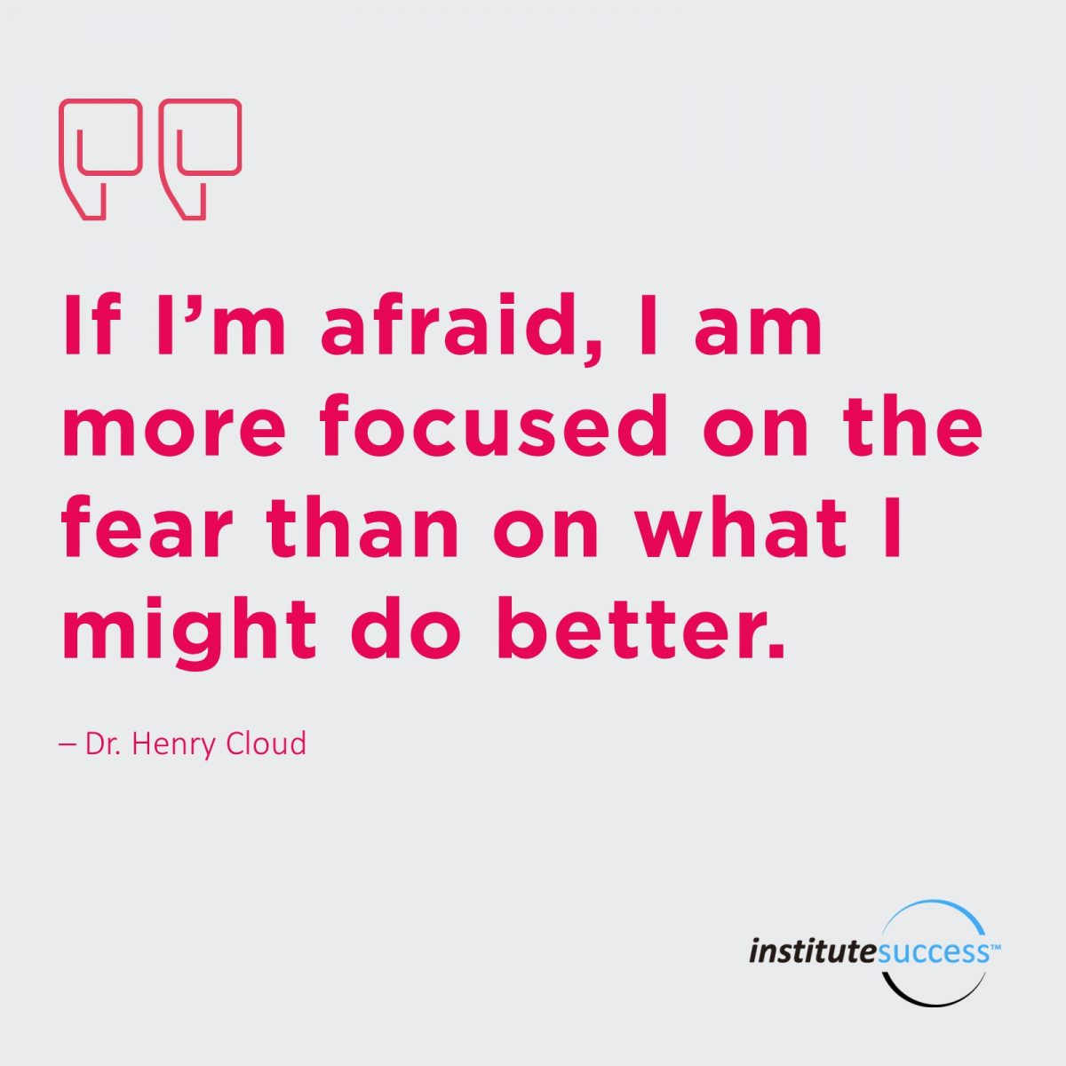 If I'm afraid, I am more focused on the fear than on what I might do better.  Dr. Henry Cloud