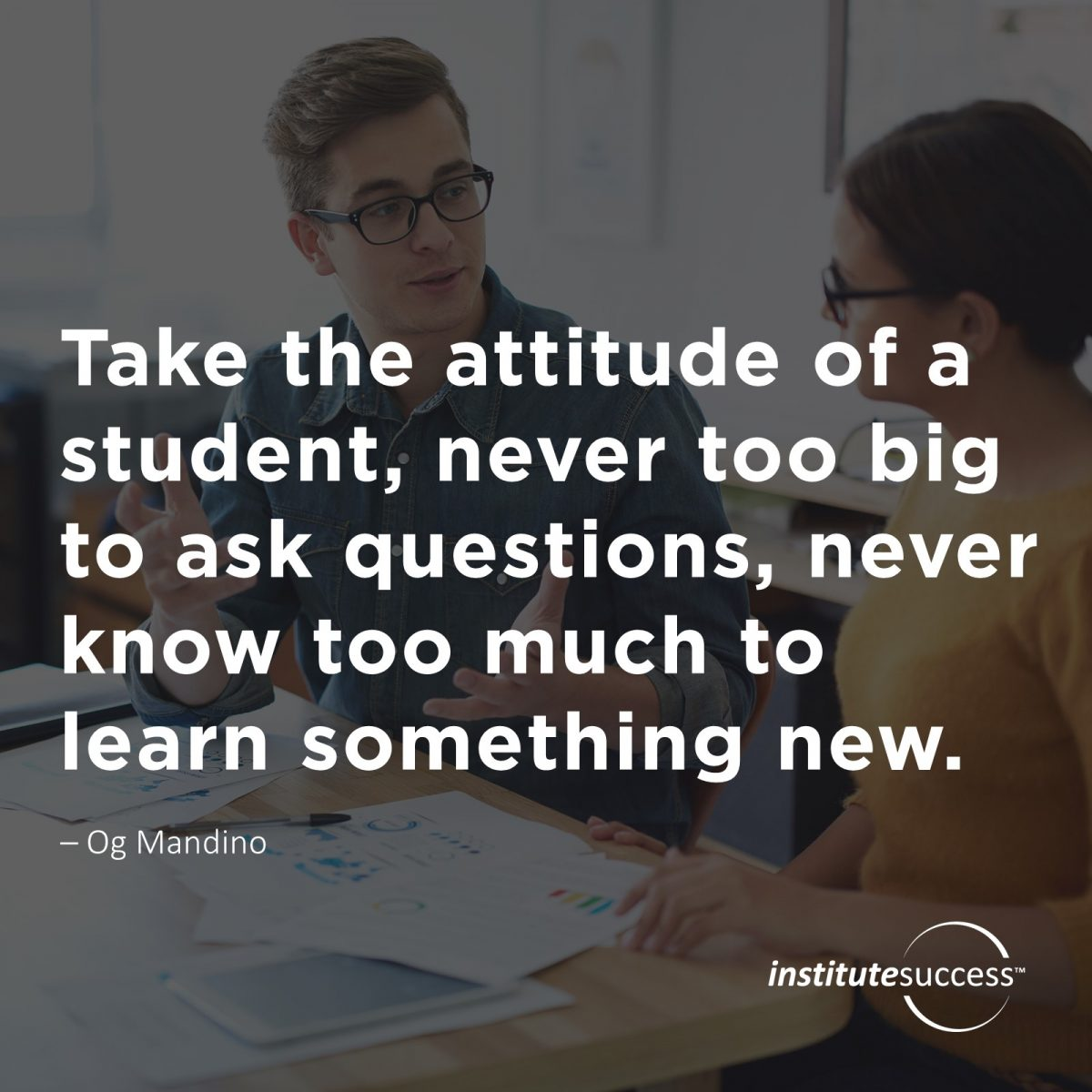 Take the attitude of a student, never too big to ask questions, never know too much to learn something new.  Og Mandino
