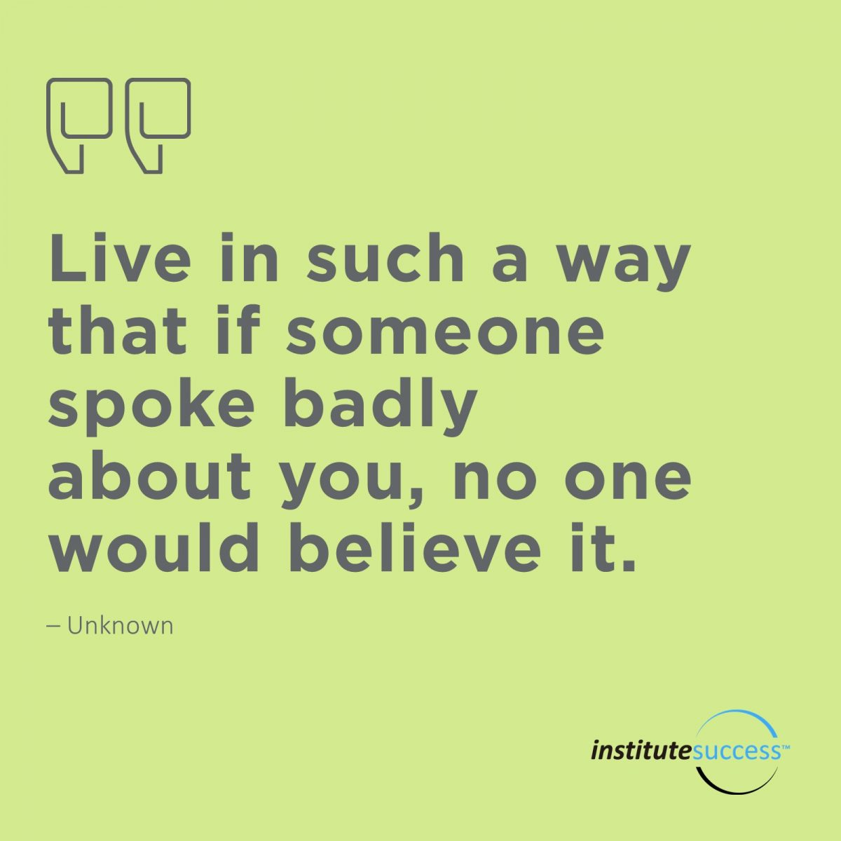 Live in such a way that if someone spoke badly about you, no one would believe it.	Unknown