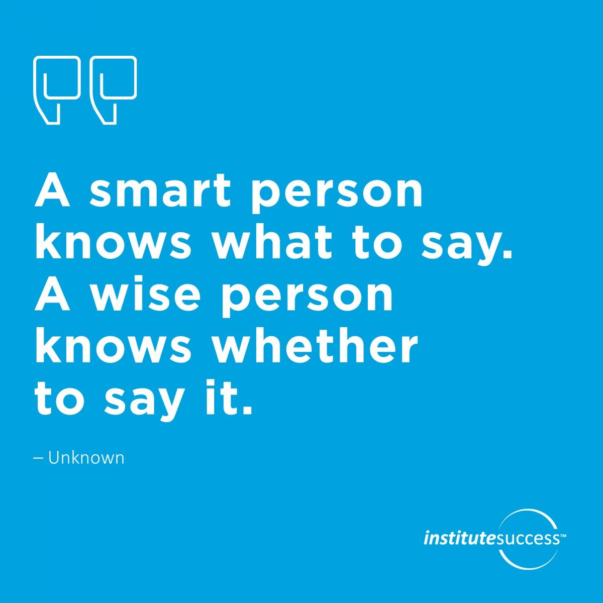 A smart person knows what to say. A wise person knows whether to say it. Unknown