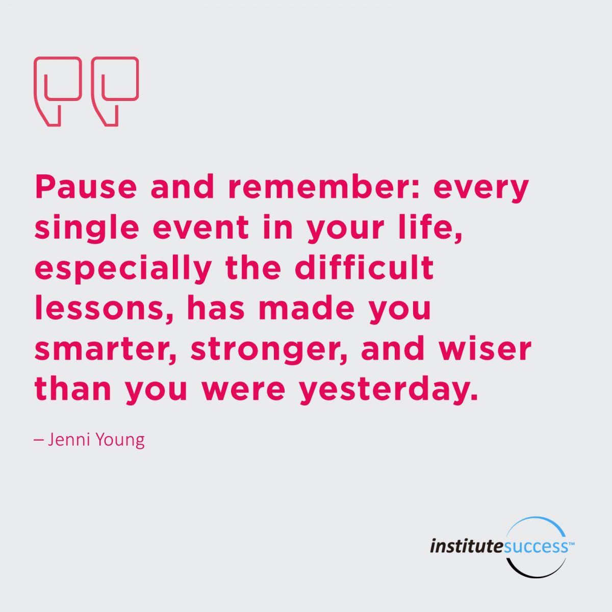 Pause and remember: every single event in your life , especially the difficult lessons, has made you smarter, stronger, and wiser than you were yesterday. 	Jenni Young