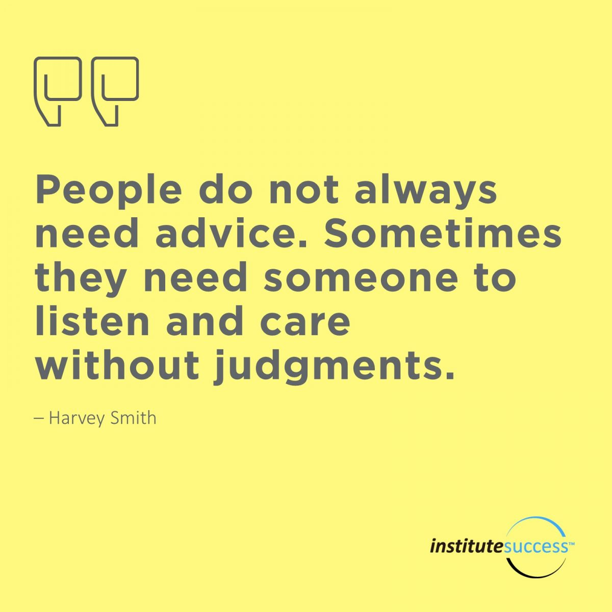 People do not always need advice. Sometimes they need someone to listen and care without judgements.Harvey Smith