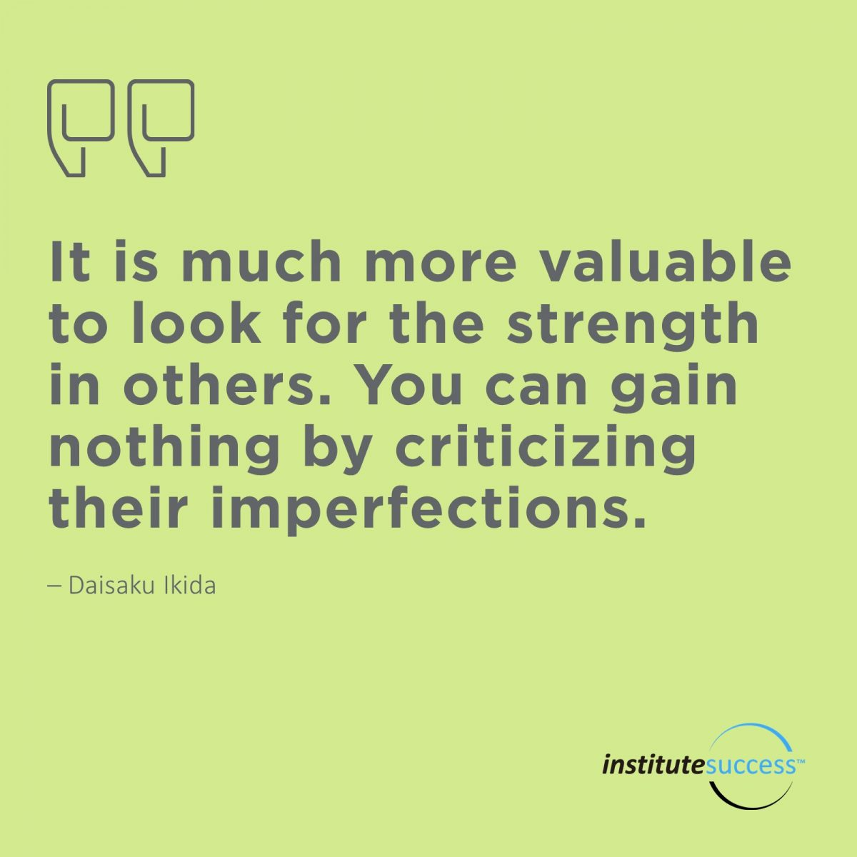 It is much more valuable to look for the strength in others. You can gain nothing by criticizing their imperfections. – Daisaku Ikida