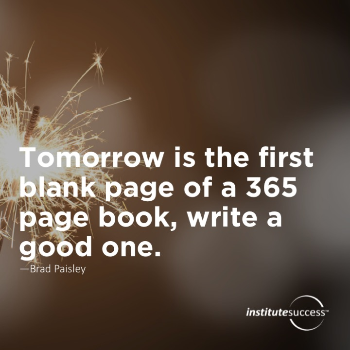 Tomorrow is the first blank page of a 365 page book, write a good one.  Brad Paisley
