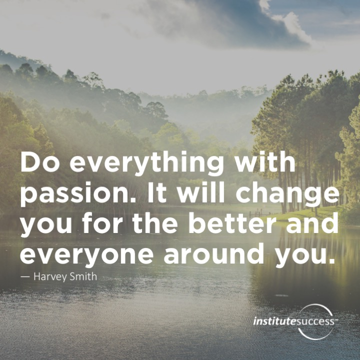 Do everything with passion. It will change you for the better and everyone around you.Harvey Smith