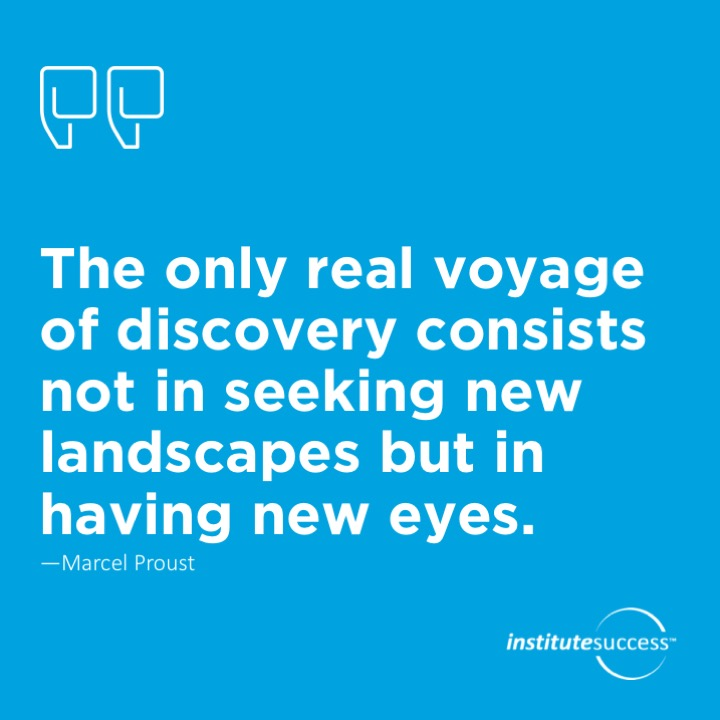 The only real voyage of discovery consists not in seeking new landscapes but in having new eyes.Marcel Proust