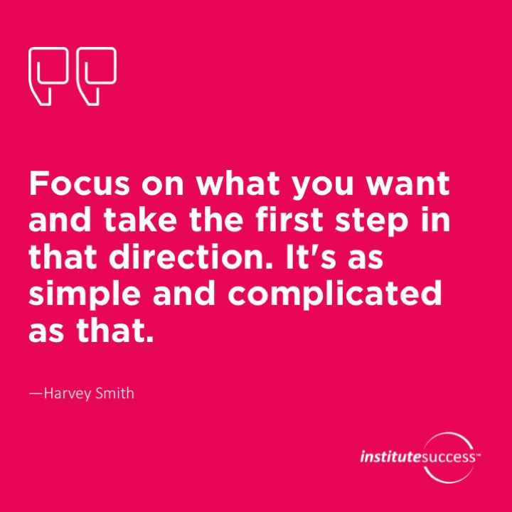 Focus on what you want and take the first step in that direction. It's as simple and complicated as that.	Harvey Smith