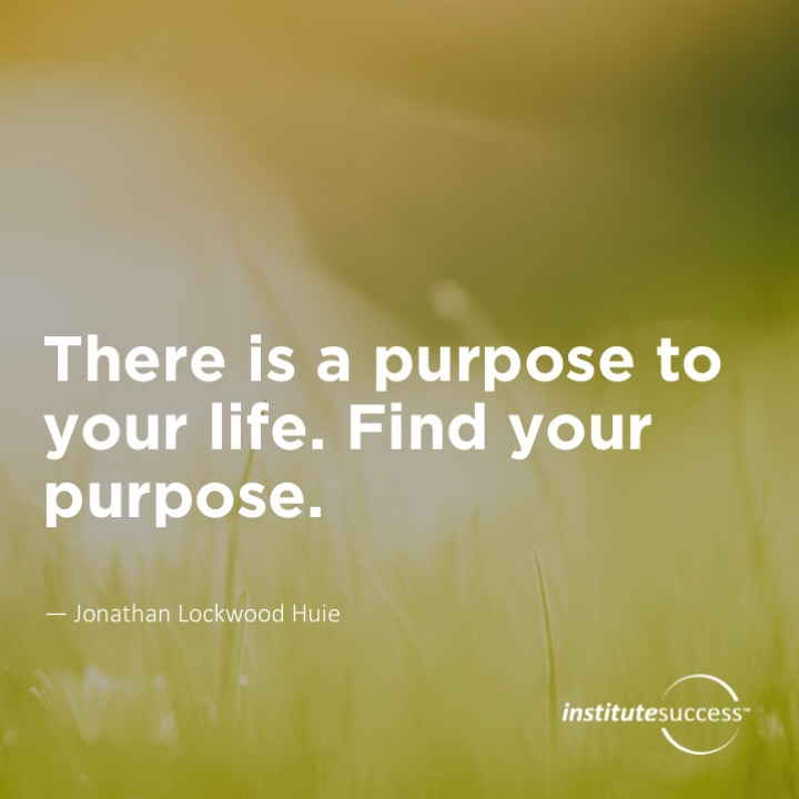 There is a purpose to your life. Find your purpose. Jonathan Lockwood Huie