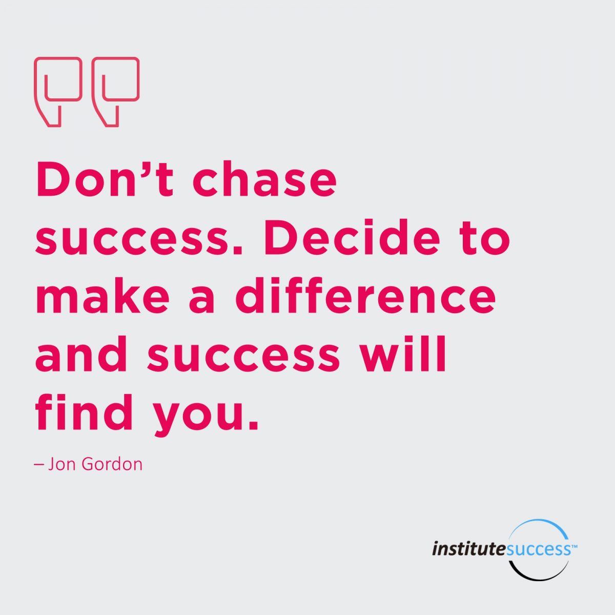 Don't chase success. Decide to make a difference and success will find you.  Jon Gordon