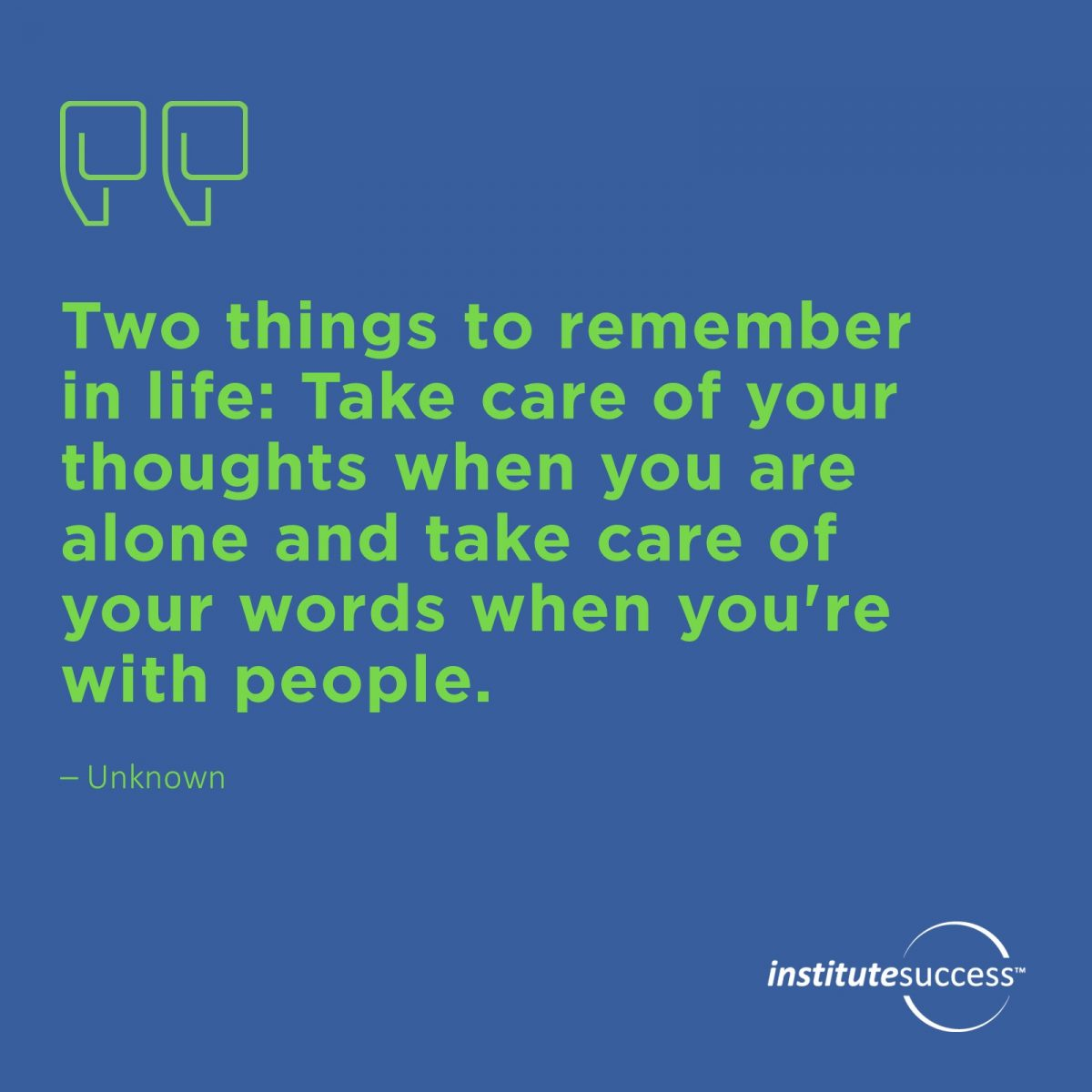 Two things to remember in life: Take care of your thoughts when you are alone and take care of your words when your with people.	Unknown