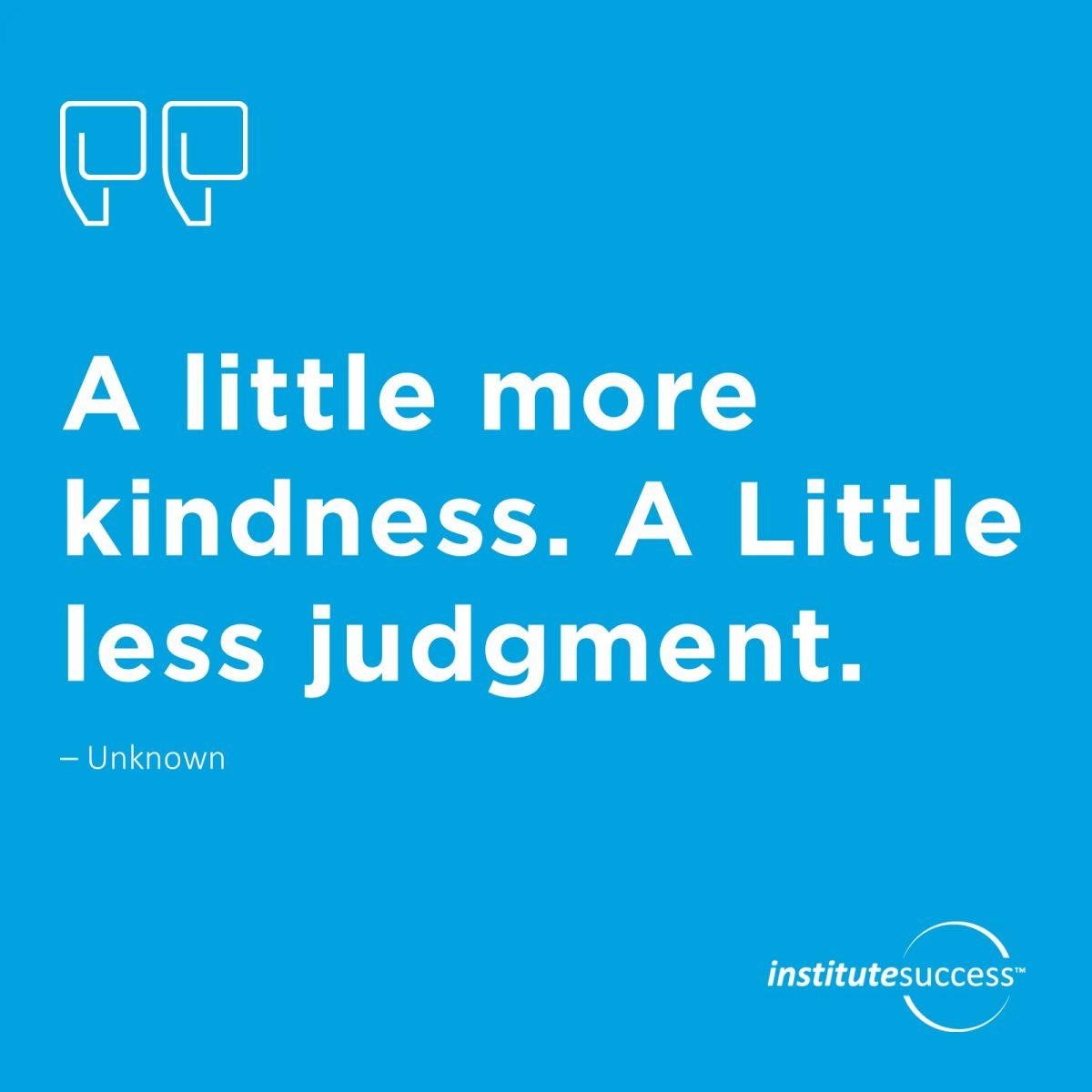 A little more kindness. A Little less judgement.  Unknown