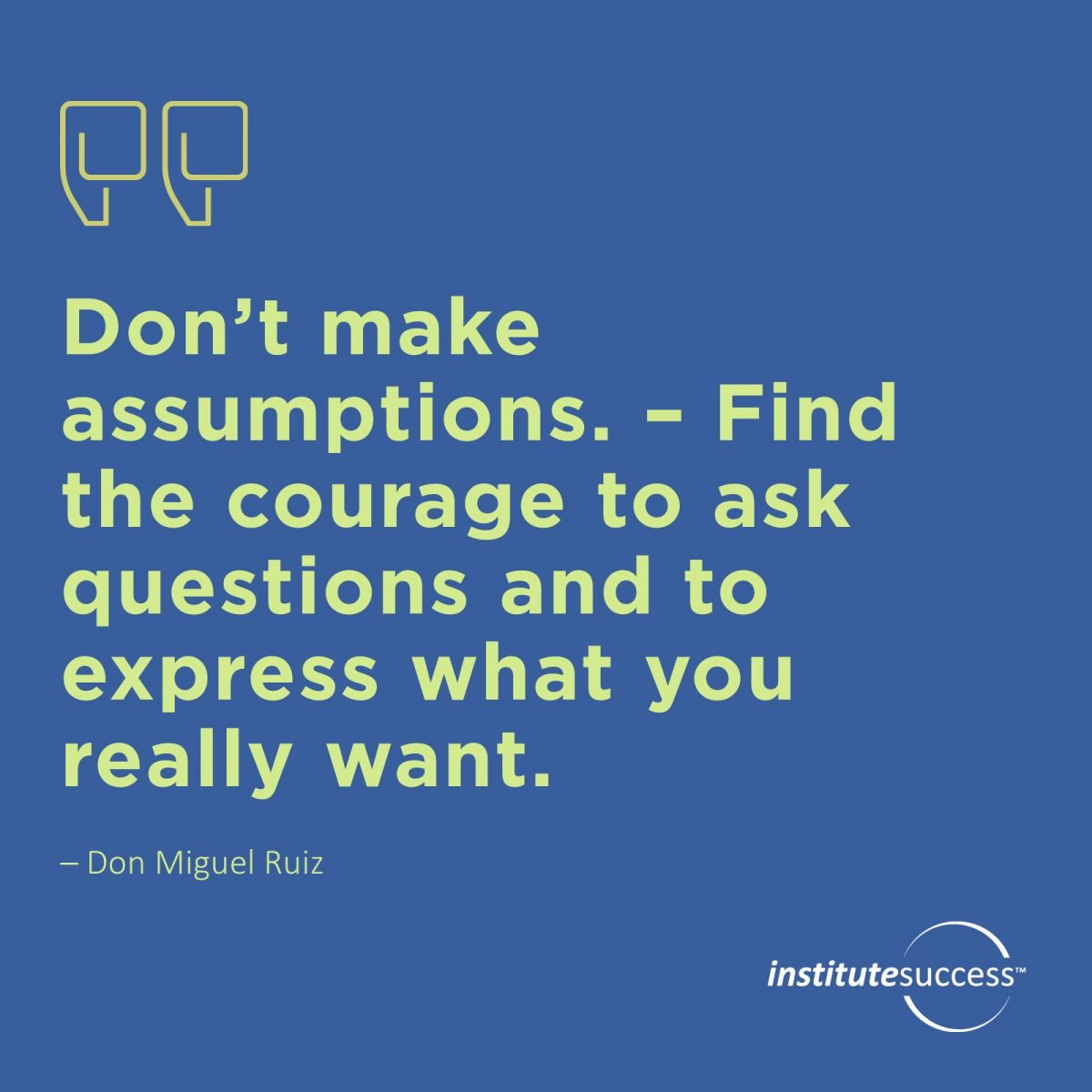 Don't make assumptions. – Find the courage to ask questions and to express what you really want. 	Don Miguel Ruiz