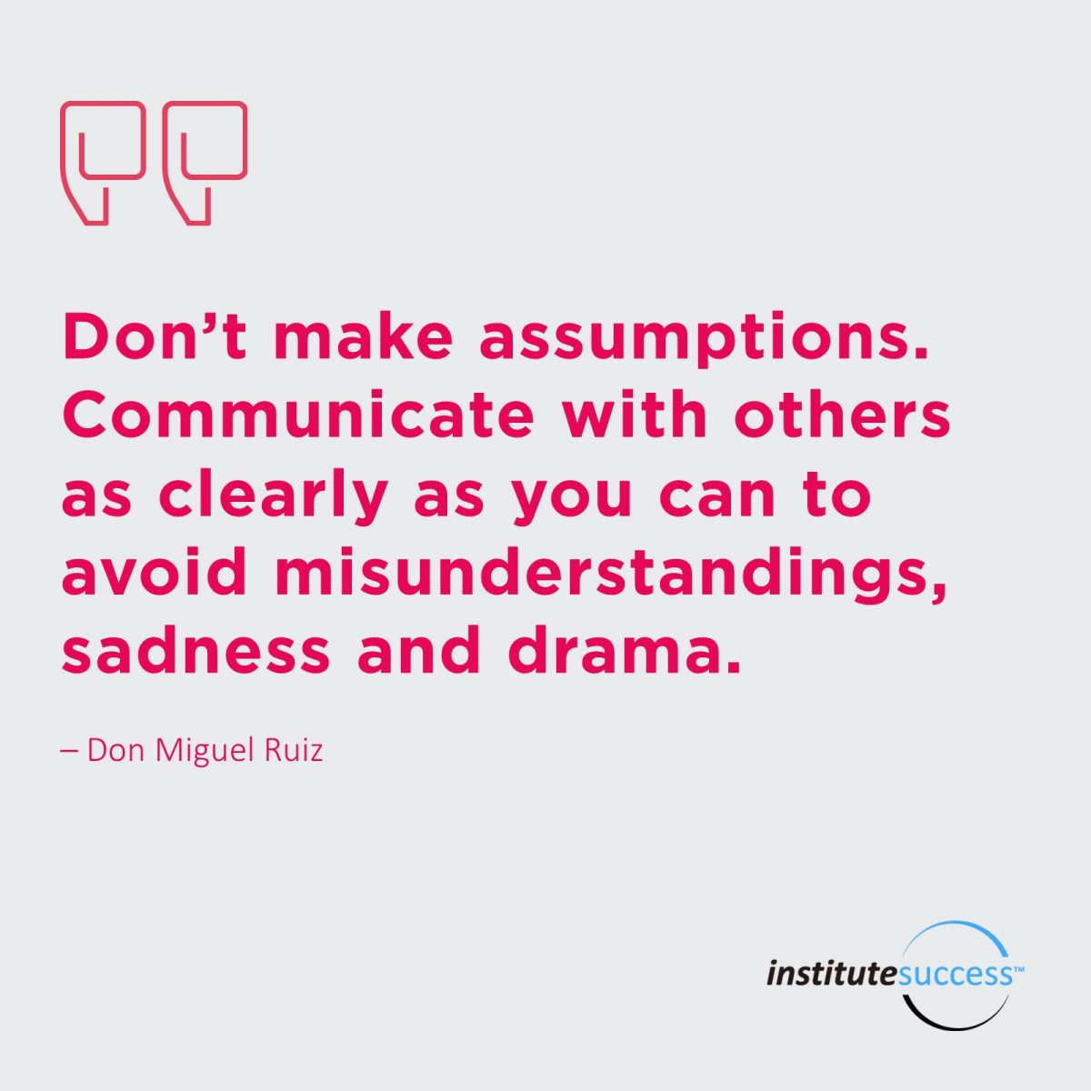 Don't make assumptions. Communicate with others as clearly as you can to avoid misunderstandings, sadness and drama. – Don Miguel Ruiz