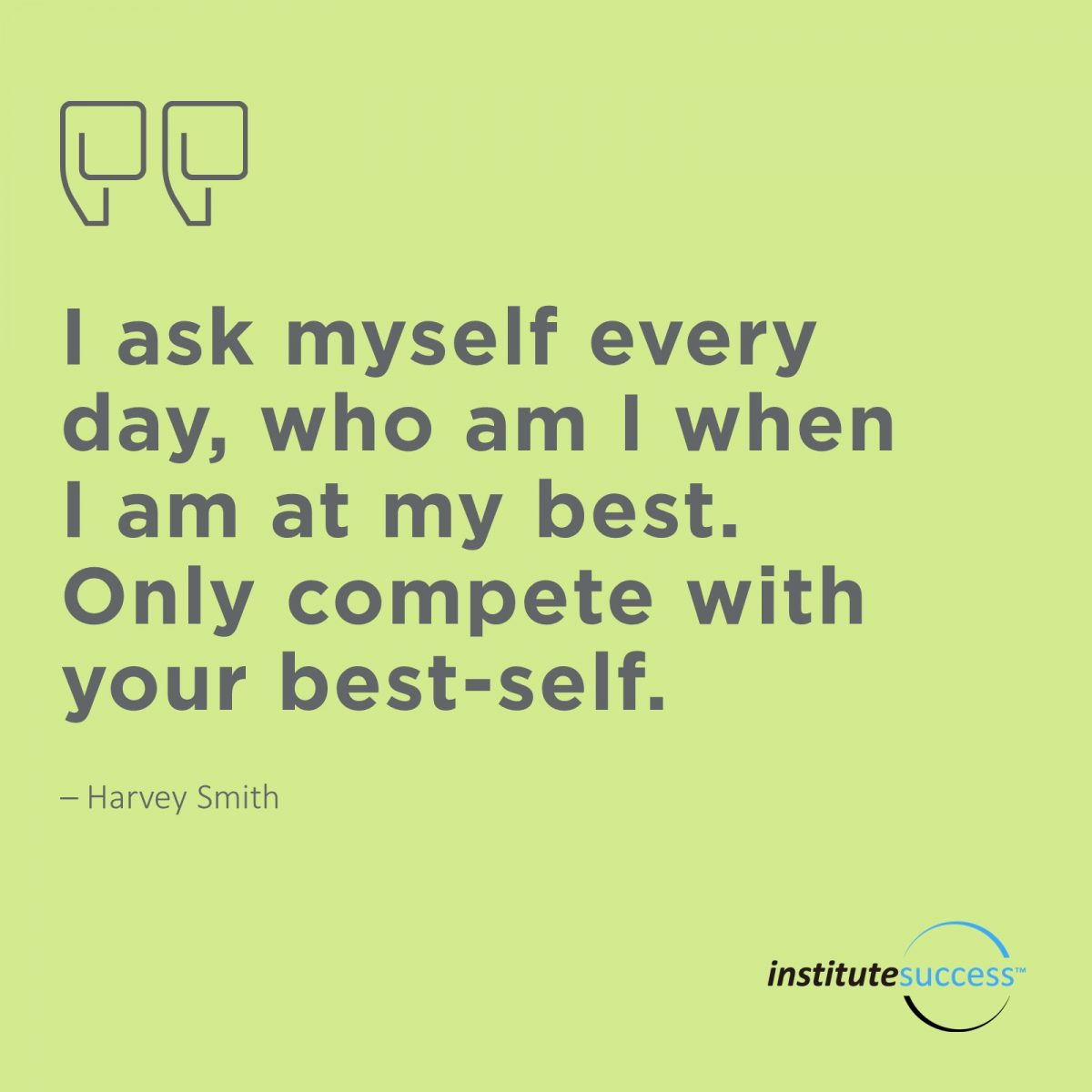 I ask myself every day, who am I when I am at my best. Only compete with your best-self.	Harvey Smith