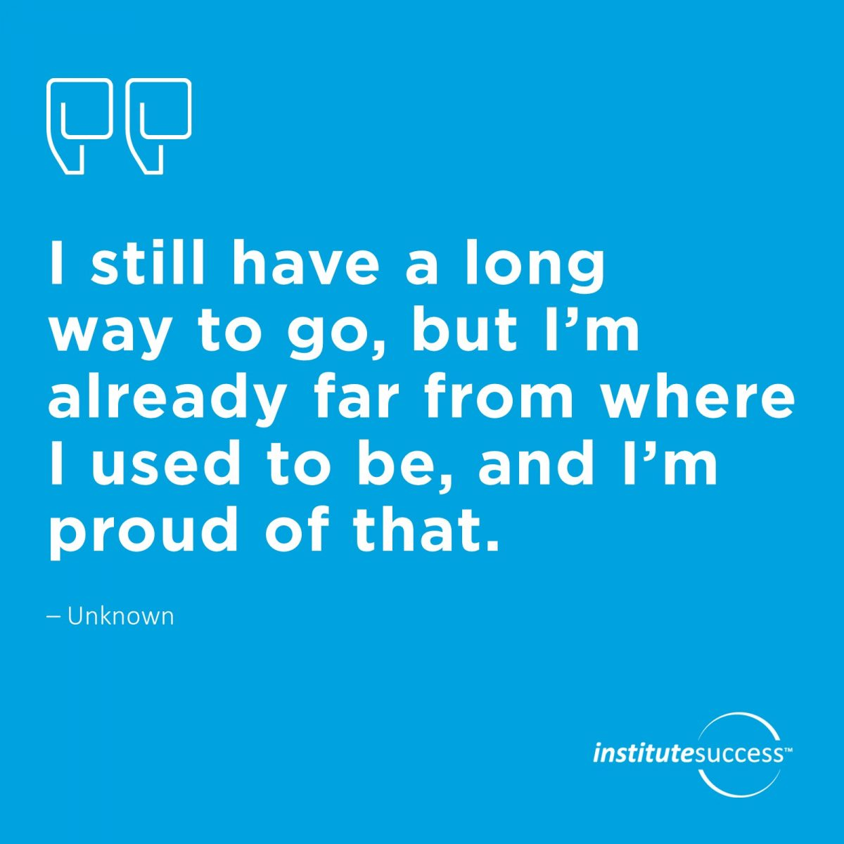I still have a long way to go, but I'm already far from where I used to be, and I'm proud of that. Unknown