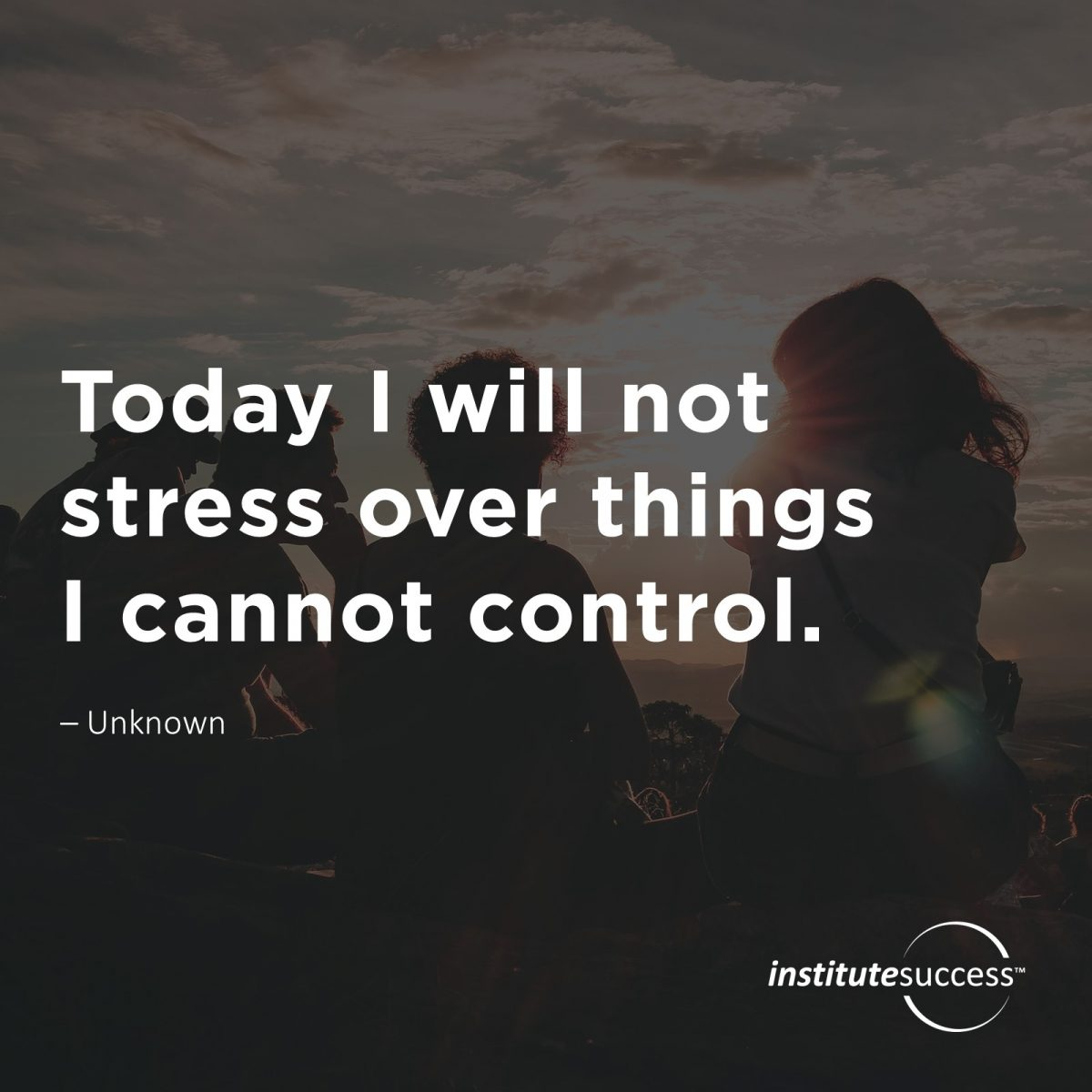 Today I will not stress over things I cannot control. – Unknown
