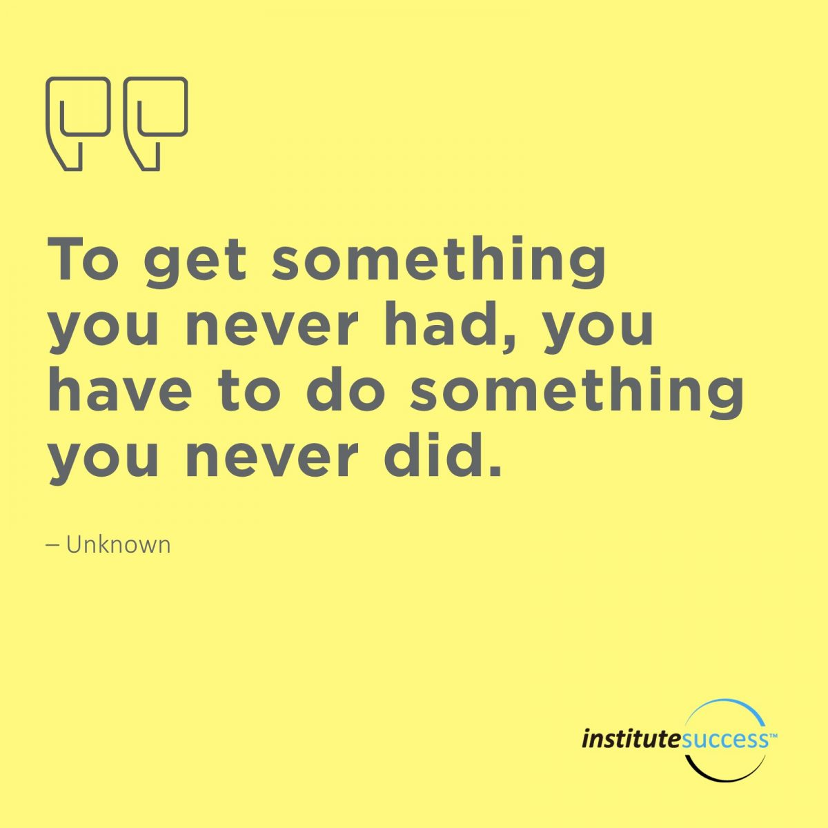 To get something you never had, you have to do something you never did.  Unknown