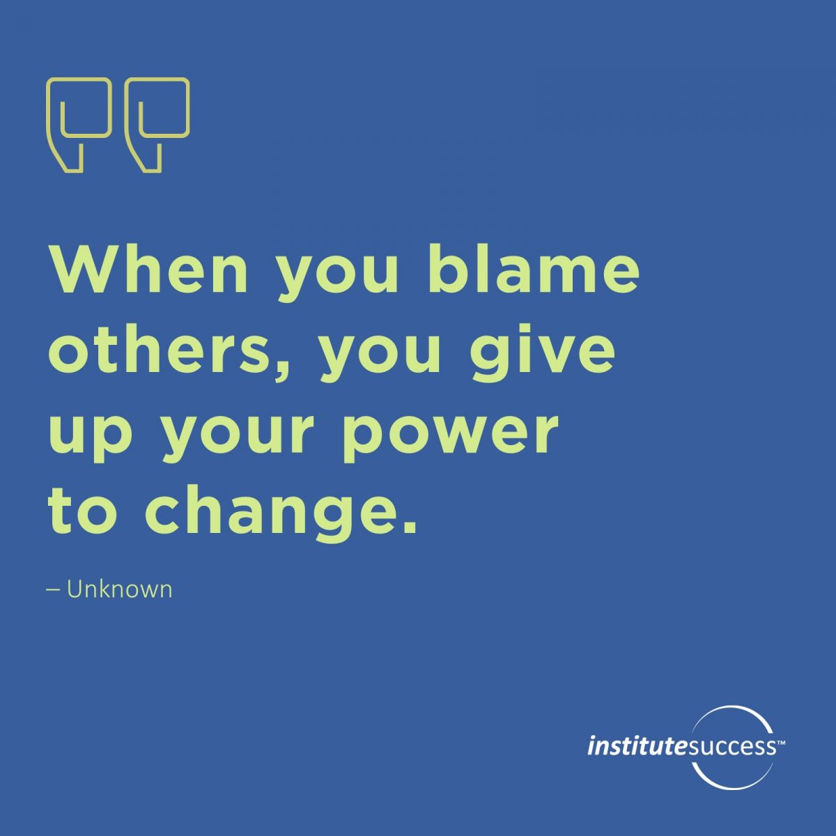 When you blame others, you give up your power to change.	Unknown