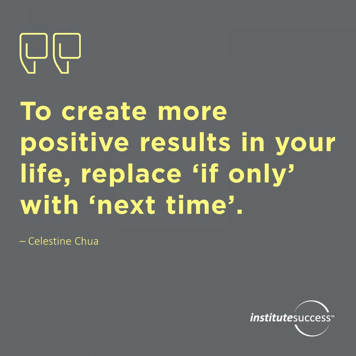 To create more positive results in your life, replace 'if only' with 'next time'. – 	Celestine Chua