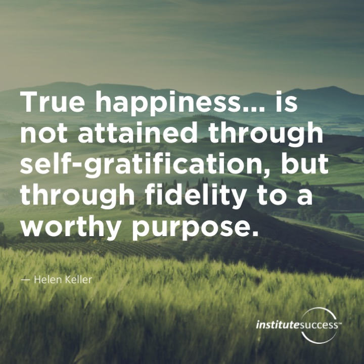 True happiness… is not attained through self-gratification, but through fidelity to a worthy purpose. 	Helen Keller