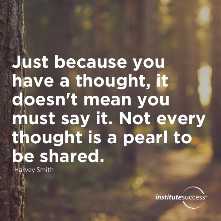 Just because you have a thought, it doesn't mean you must say it. Not every thought is a pearl to be shared. Harvey Smith