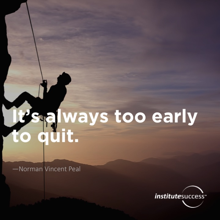It's always too early to quit. Norman Vincent Peal