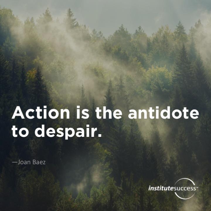 Action is the antidote to despair.Joan Baez