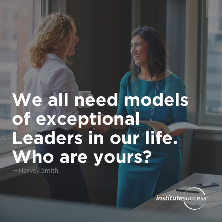 We all need models of exceptional Leaders in our life. Who are yours? Harvey Smith