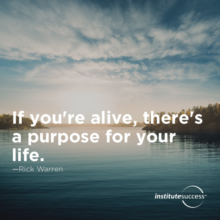 If you're alive, there's a purpose for your life.	Rick Warren