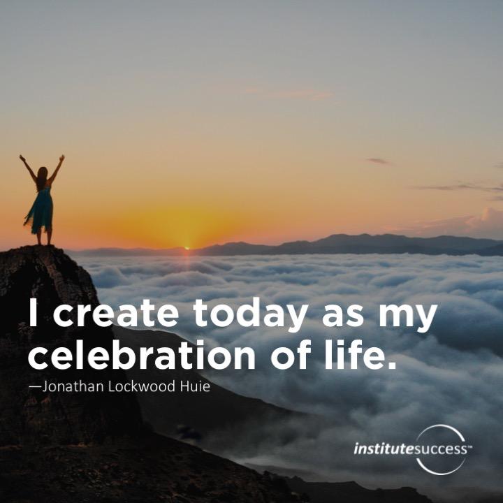 I create today as my celebration of life.   Jonathan Lockwood Huie