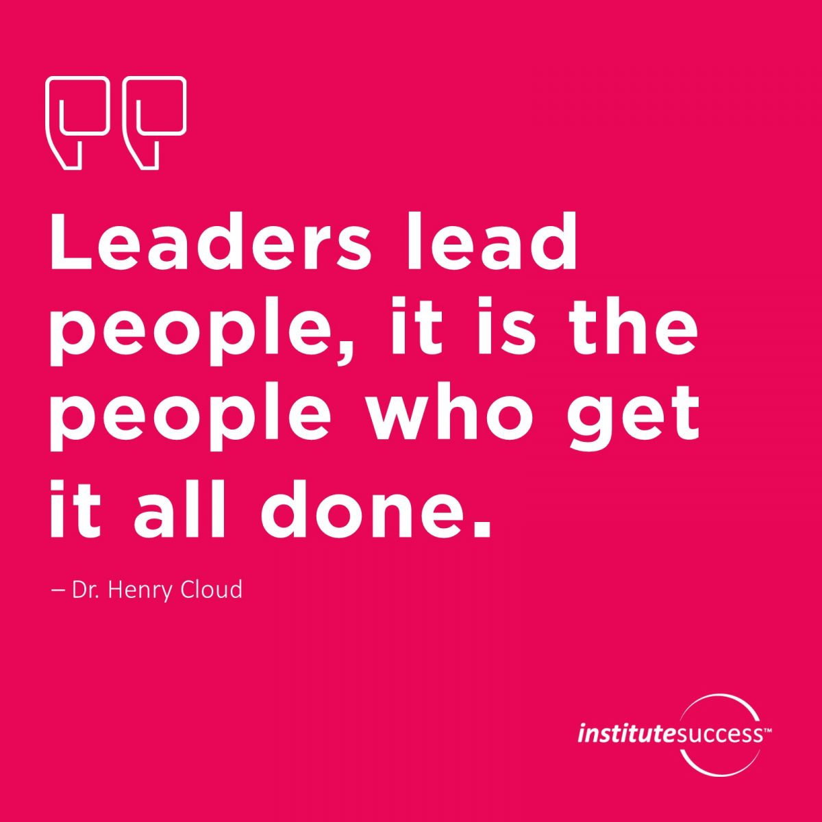 Leaders lead people, it is the people who get it all done.	Dr. Henry Cloud