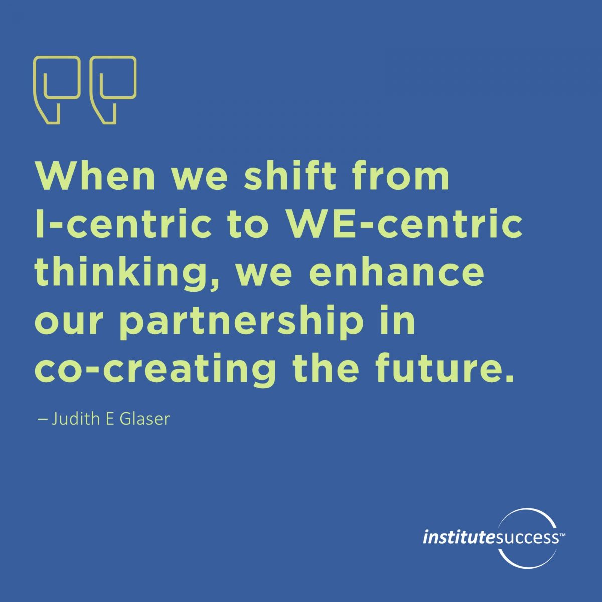 When we shift from I-centric to WE-centric thinking, we enhance our partnership in co-creating the future. 	Judith E. Glaser