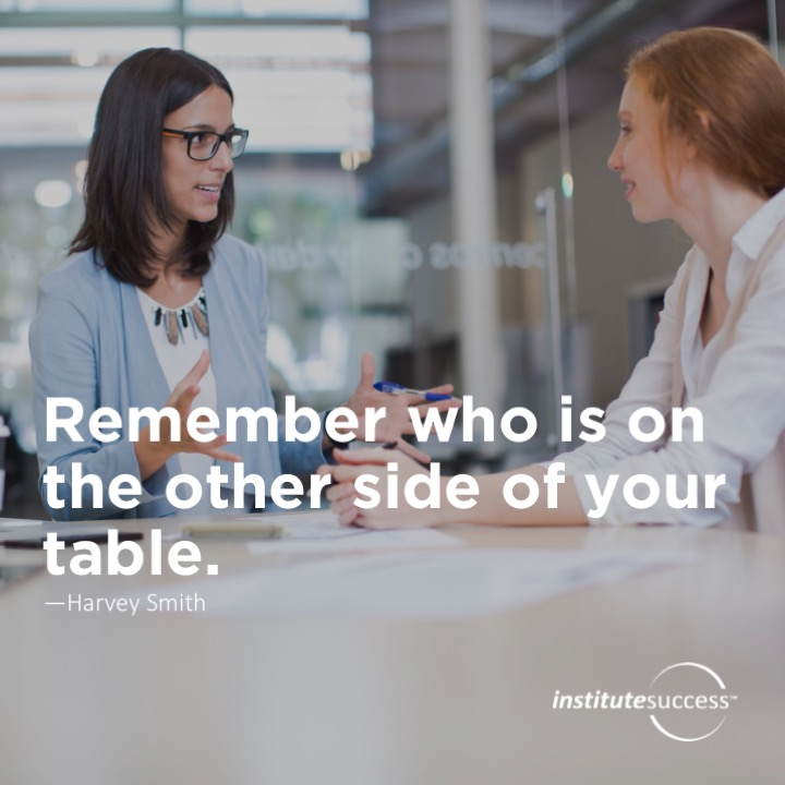Remember who is on the other side of your table.	Harvey Smith